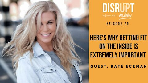 Disrupt Now Podcast Episode 79, Here's Why Getting Fit On the Inside Is Extremely Important