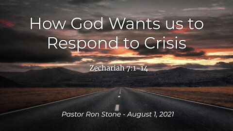 2021-08-01 - How God Wants us to Respond to Crisis (Zechariah 7:1-14) - Pastor Ron Stone