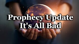 Prophecy Update - It's All Bad