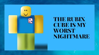 The rubix cube is my worst nightmare!