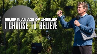 Belief in a Age of Unbelief - I Choose to Believe