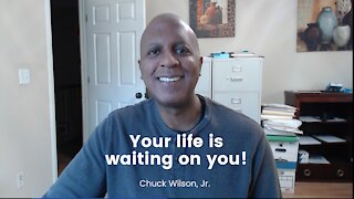 Your life is waiting on you