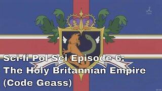 Sci-fi Pol Sci Episode 6: Holy BritannianEmpire (Code Geass)