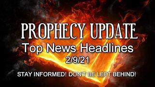 Prophecy Update Top News Headlines - 2/9/21