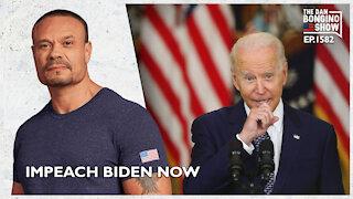 Ep. 1582 Impeach Biden Now - The Dan Bongino Show