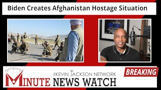 Biden Creates Afghanistan Hostage Situation - The Kevin Jackson Network MINUTE NEWS