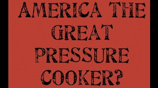America The Great Pressure Cooker?