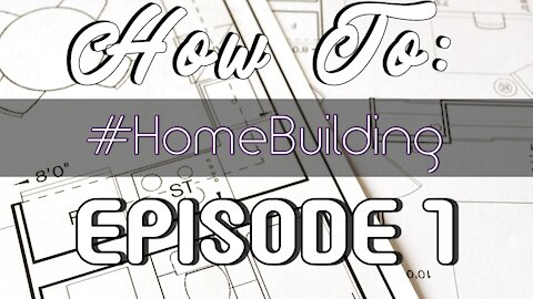 How To: Having a Home Built - Episode #1