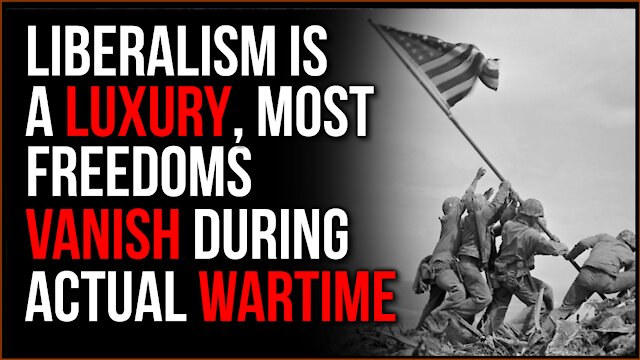Liberalism is A PRIVILEGE, The Idea Of Real Freedoms Do NOT Exist During Hard Times Like War