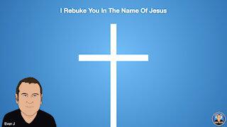 I Rebuke You In The Name Of Jesus