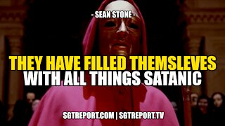 THEY HAVE FILLED THEMSELVES WITH ALL THINGS SATANIC -- SEAN STONE