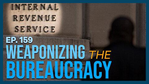 Weaponizing the Bureaucracy   Ep. 159