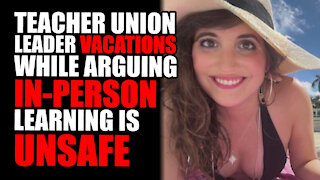 Teacher Union Leader VACATIONS while Arguing in-person learning is UNSAFE