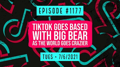 #1177 TikTok Goes Based With Big Bear As The World Goes Crazier
