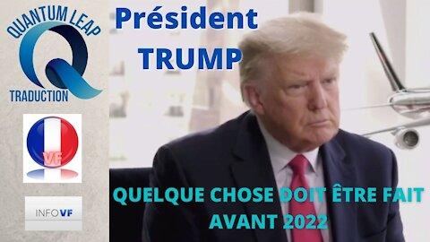 Président TRUMP : QUELQUE CHOSE DOIT ÊTRE FAIT AVANT 2022