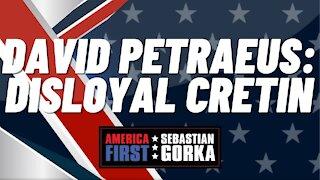 David Petraeus: Disloyal cretin. Sebastian Gorka on AMERICA First