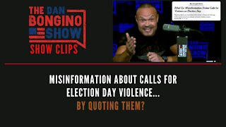 Misinformation About Calls For Election Day Violence...By Quoting Them? - Dan Bongino Show Clips