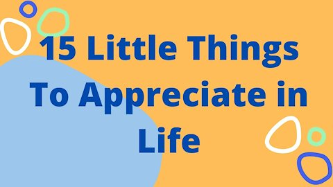 15 Little Things To Appreciate in Life
