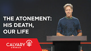 The Atonement: His Death, Our Life - John 12:20-33 - Skip Heitzig