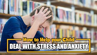 HOW TO HELP YOUR CHILD DEAL WITH STRESS AND ANXIETY