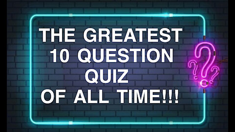 The Greatest 10 Question Quiz of All Time!