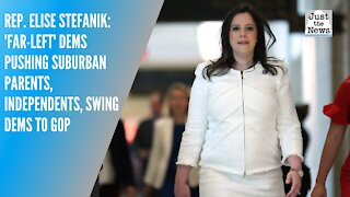 Rep. Elise Stefanik: 'Far-left' Dems pushing suburban parents, independents, swing Dems to GOP