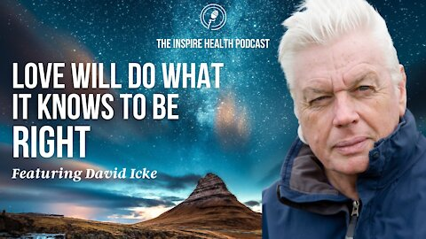 Love Will Do What It Knows To Be Right Featuring David Icke | Inspire Health Podcast