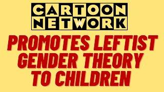 CARTOON NETWORK PROMOTES LEFTIST GENDER THEORY TO CHILDREN