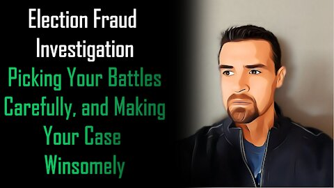 Election Fraud Investigation Picking Your Battles Carefully, and Making Your Case Winsomely