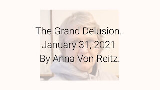 The Grand Delusion January 31, 2021 By Anna Von Reitz