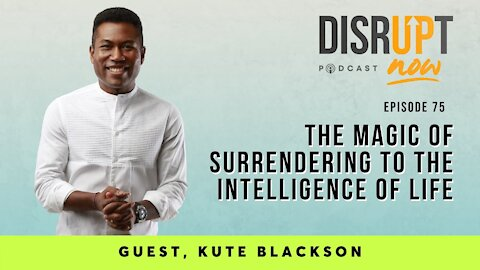 Disrupt Now Podcast Episode 75, The Magic of Surrendering to the Intelligence of Life