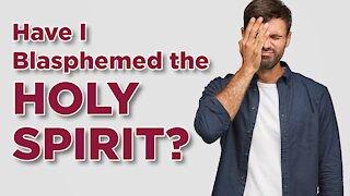 Have I blasphemed the Holy Spirit?
