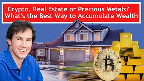 Crypto, Real Estate or Precious Metals? What's the Best Way To Accumulate Wealth