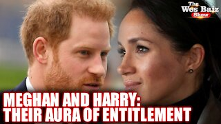 Meghan and Harry: Their Aura of Entitlement