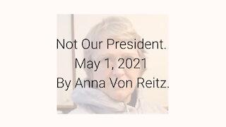 Not Our President May 1, 2021 By Anna Von Reitz