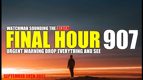 FINAL HOUR 907 - URGENT WARNING DROP EVERYTHING AND SEE - WATCHMAN SOUNDING THE ALARM