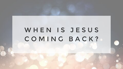 1.10.21 Sunday Sermon - WHEN IS JESUS COMING BACK?