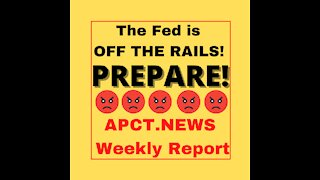 The Fed is Off the Rails! PREPARE! (APCT Weekly News Report)