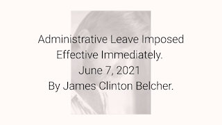 Administrative Leave Imposed Effective Immediately June 7, 2021 By James Clinton Belcher