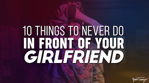 10 Things To Never Do In Front Of Your Girlfriend — Ever