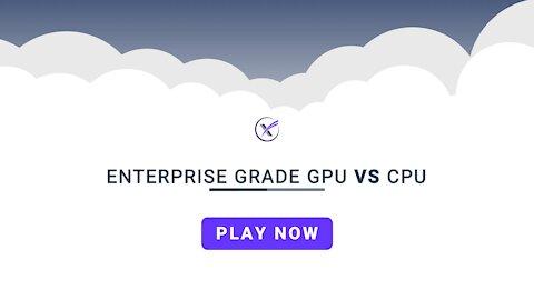 Enterprise Grade GPU vs CPU