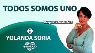 TODOS SOMOS UNO por Yolanda Soria Despierta tu Mente 2