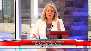 What It'll Take: Religious Freedom & a Polish Canadian Pastor | Debbie Discusses 4.5.21