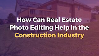How Can Real Estate Photo Editing Help in the Construction Industry
