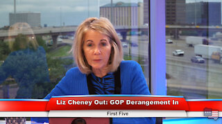Liz Cheney Out: GOP Derangement In   First Five 5.12.21