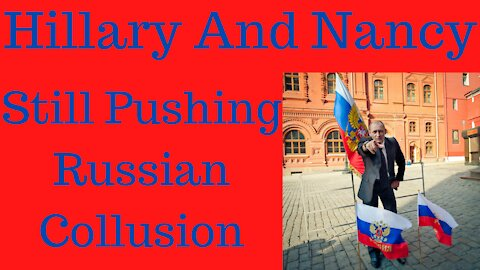 Nancy Pelosi and Hillary Clinton Are Still Pushing Russian Collusion