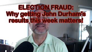 ELECTION FRAUD: Why getting John Durham's results this week matters!