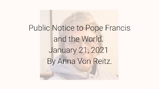 Public Notice to Pope Francis and the World January 21, 2021 By Anna Von Reitz