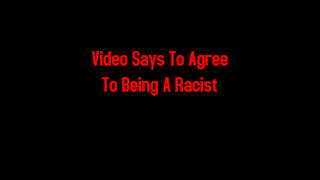 Video Says To Agree To Being A Racist 3-20-2021