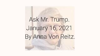 Ask Mr. Trump January 16, 2021 By Anna Von Reitz